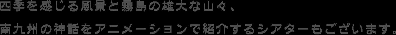 四季を感じる風景と霧島の雄大な山々、南九州の神話をアニメーションで紹介するシアターもございます。
